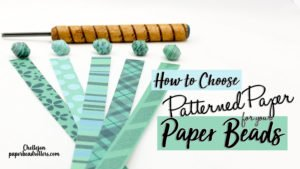 How to Choose Patterned Paper for your Paper Beads