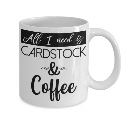 All I Need Is Cardstock and Coffee 11oz Mug