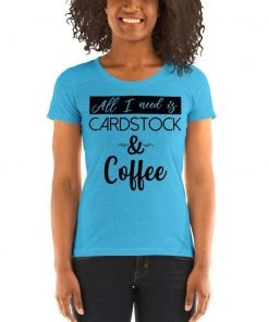 Women's Tee – All I Need is Cardstock & Coffee